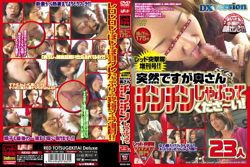 REXD-085 レッド突撃隊 増刊号!! 突然ですが奥さんチンチンしゃぶってくださ~い! 23人